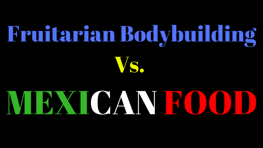 Fruitarian Bodybuilding vs. Mexican Food - Hustling for Muscle and Fruit on a Cravings Filled World